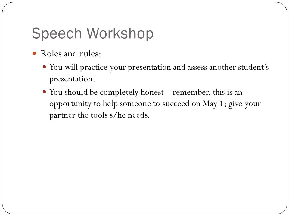 Speech Workshop Roles and rules: You will practice your presentation and assess another student's presentation.