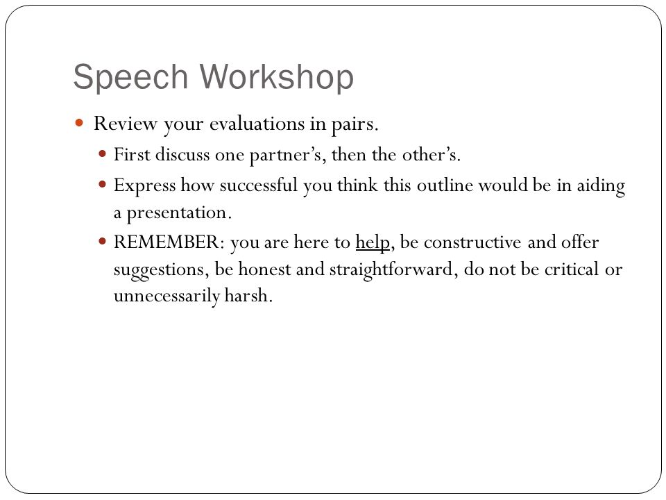 Speech Workshop Review your evaluations in pairs. First discuss one partner's, then the other's. Express how successful you think this outline would b