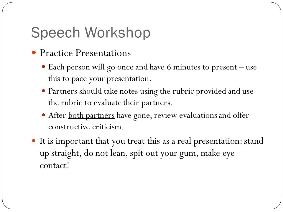 Speech Workshop Practice Presentations Each person will go once and have 6 minutes to present – use this to pace your presentation. Partners should ta