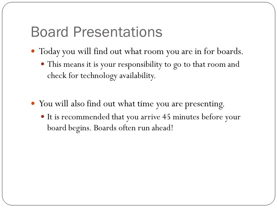 Board Presentations Today you will find out what room you are in for boards. This means it is your responsibility to go to that room and check for tec