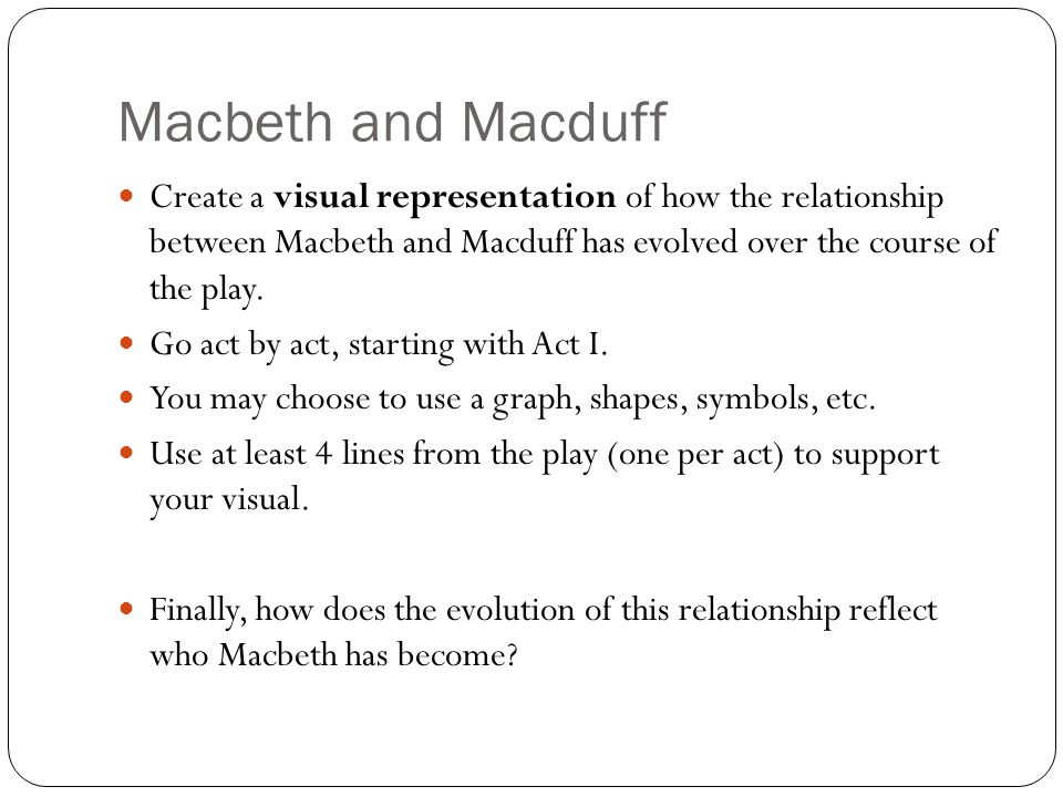 Macbeth and Macduff Create a visual representation of how the relationship between Macbeth and Macduff has evolved over the course of the play. Go act