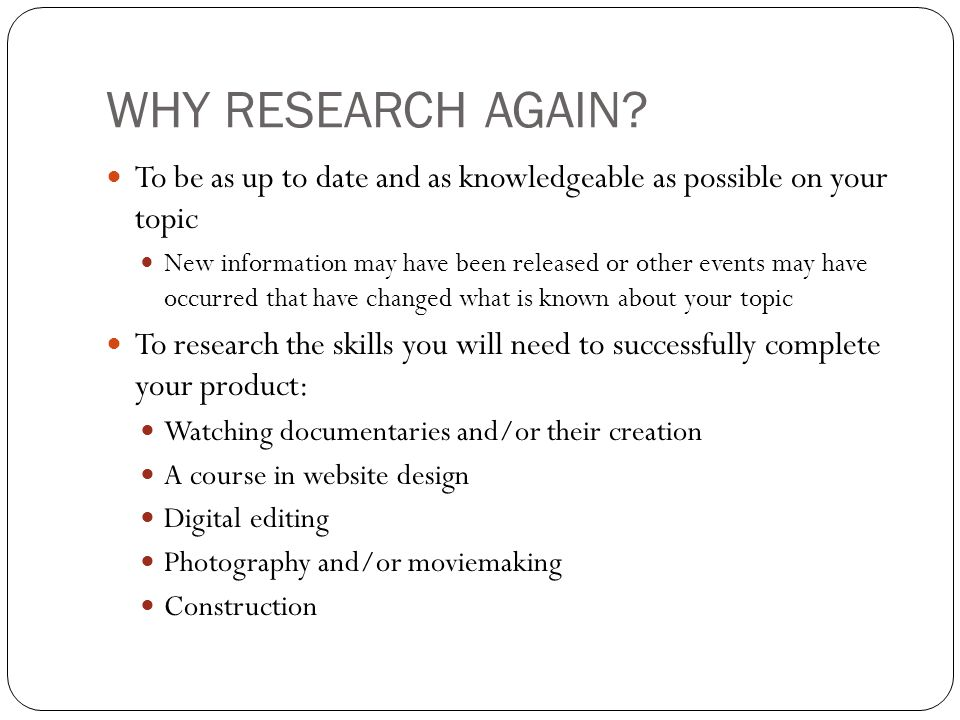 WHY RESEARCH AGAIN? To be as up to date and as knowledgeable as possible on your topic New information may have been released or other events may have