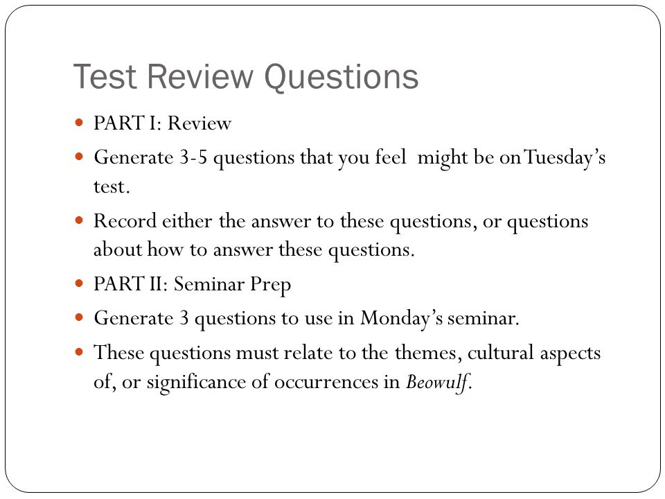 Test Review Questions PART I: Review Generate 3-5 questions that you feel might be on Tuesday's test. Record either the answer to these questions, or