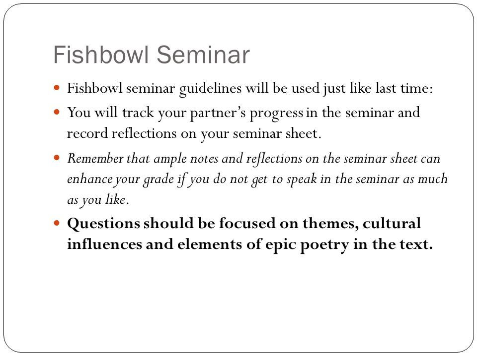 Fishbowl Seminar Fishbowl seminar guidelines will be used just like last time: You will track your partner's progress in the seminar and record reflec
