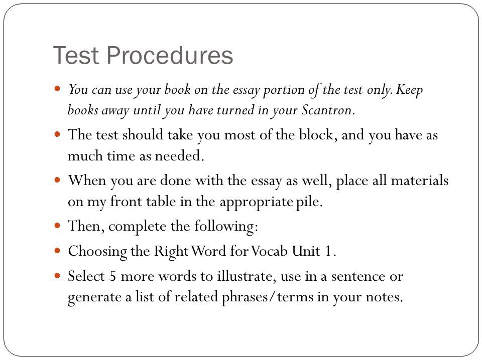 Test Procedures You can use your book on the essay portion of the test only. Keep books away until you have turned in your Scantron. The test should t