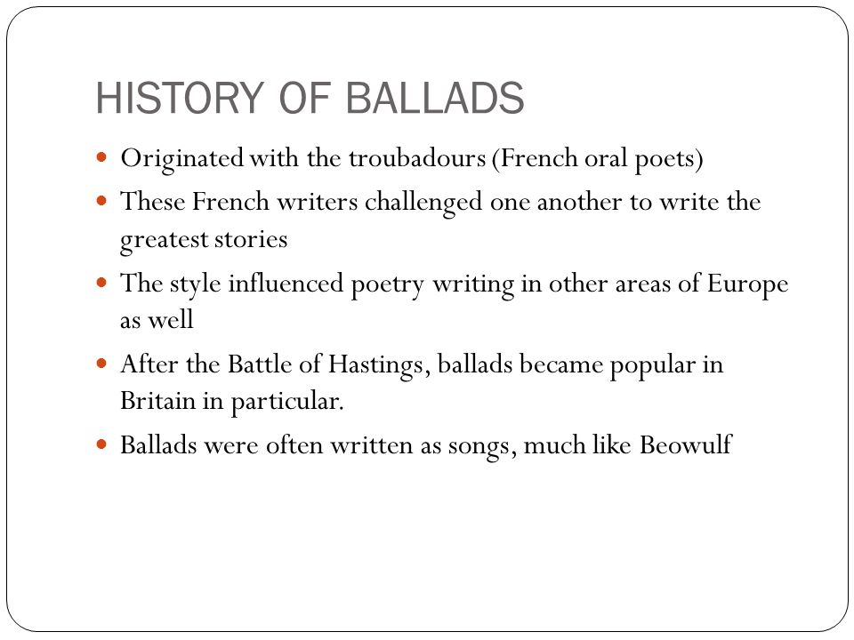 HISTORY OF BALLADS Originated with the troubadours (French oral poets) These French writers challenged one another to write the greatest stories The style influenced poetry writing in other areas of Europe as well After the Battle of Hastings, ballads became popular in Britain in particular.