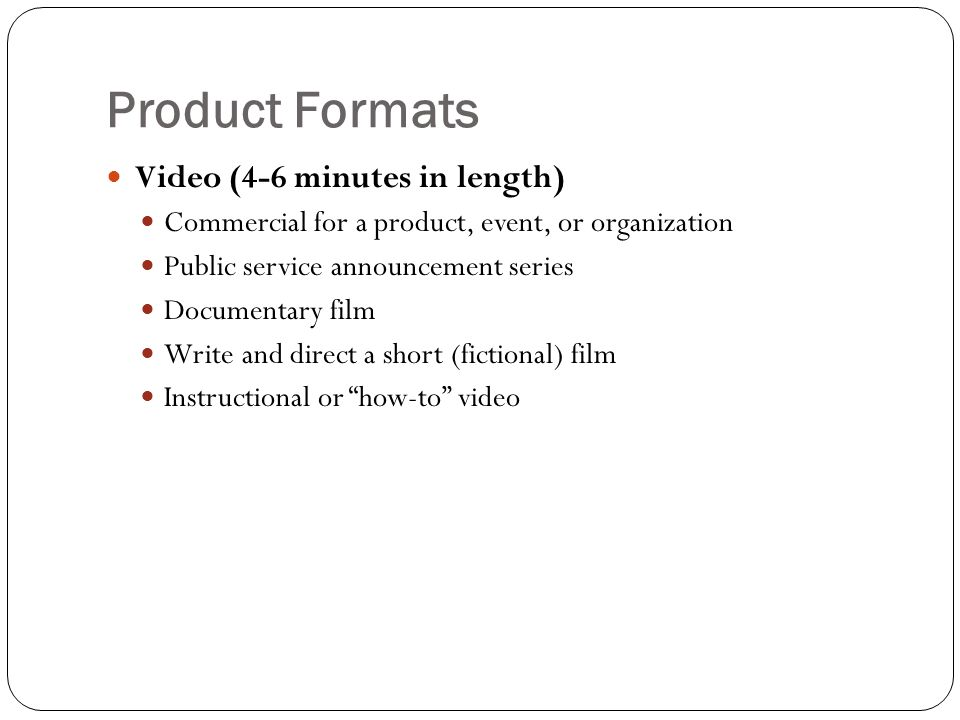 Product Formats Video (4-6 minutes in length) Commercial for a product, event, or organization Public service announcement series Documentary film Write and direct a short (fictional) film Instructional or how-to video