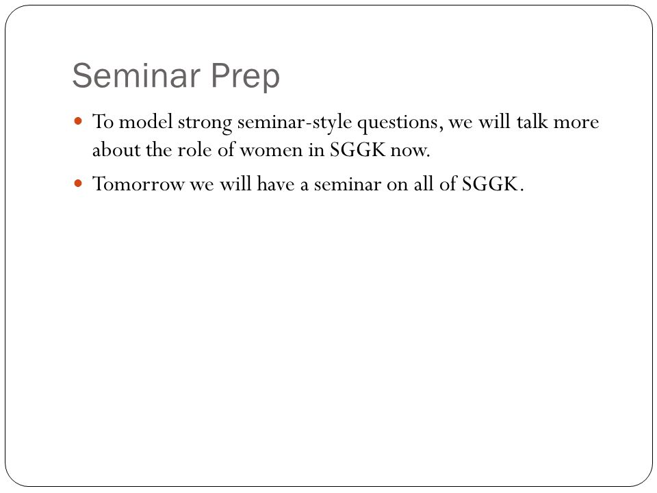 Seminar Prep To model strong seminar-style questions, we will talk more about the role of women in SGGK now. Tomorrow we will have a seminar on all of