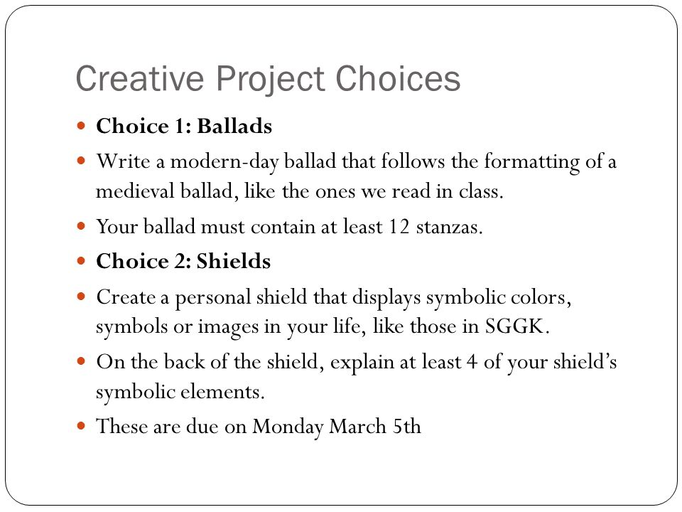 Creative Project Choices Choice 1: Ballads Write a modern-day ballad that follows the formatting of a medieval ballad, like the ones we read in class.