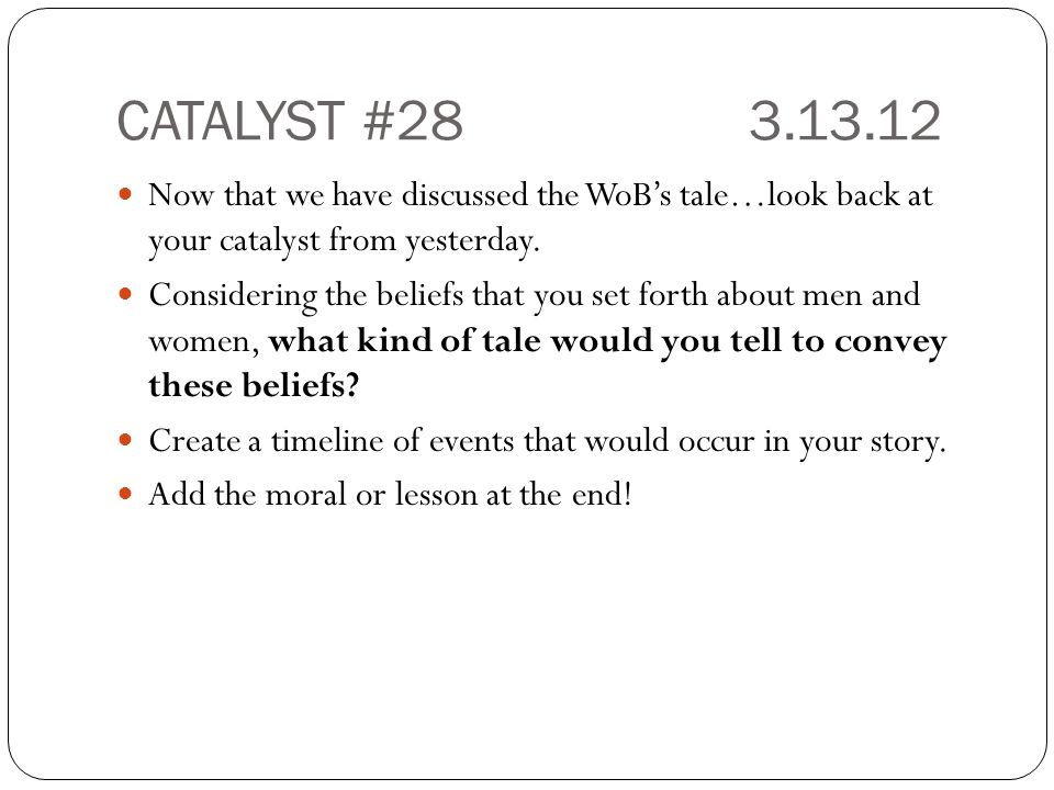 CATALYST #283.13.12 Now that we have discussed the WoB's tale…look back at your catalyst from yesterday. Considering the beliefs that you set forth ab