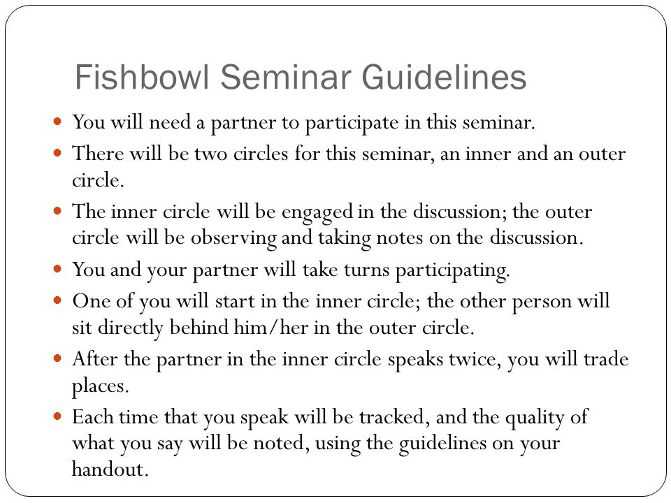 Fishbowl Seminar Guidelines You will need a partner to participate in this seminar. There will be two circles for this seminar, an inner and an outer
