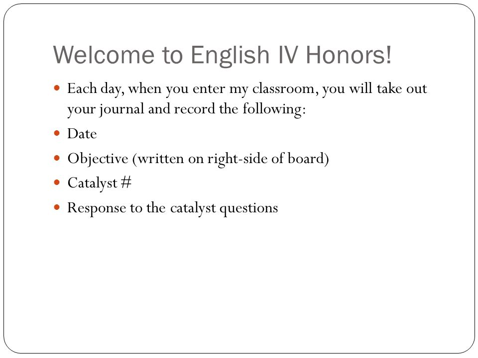 Welcome to English IV Honors! Each day, when you enter my classroom, you will take out your journal and record the following: Date Objective (written