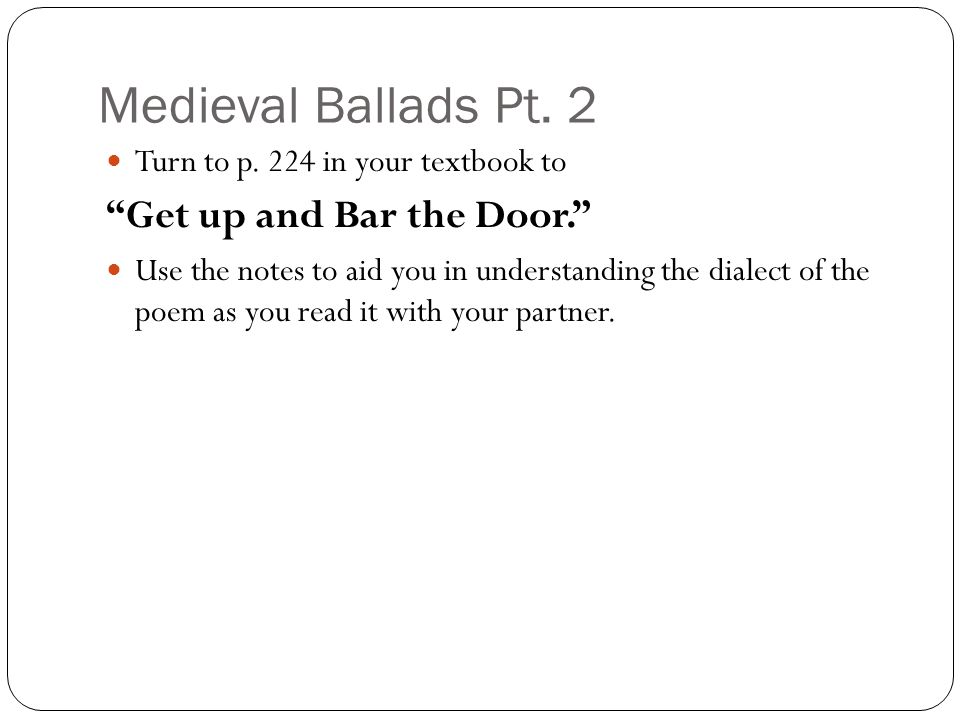 "Medieval Ballads Pt. 2 Turn to p. 224 in your textbook to ""Get up and Bar the Door."" Use the notes to aid you in understanding the dialect of the poem"