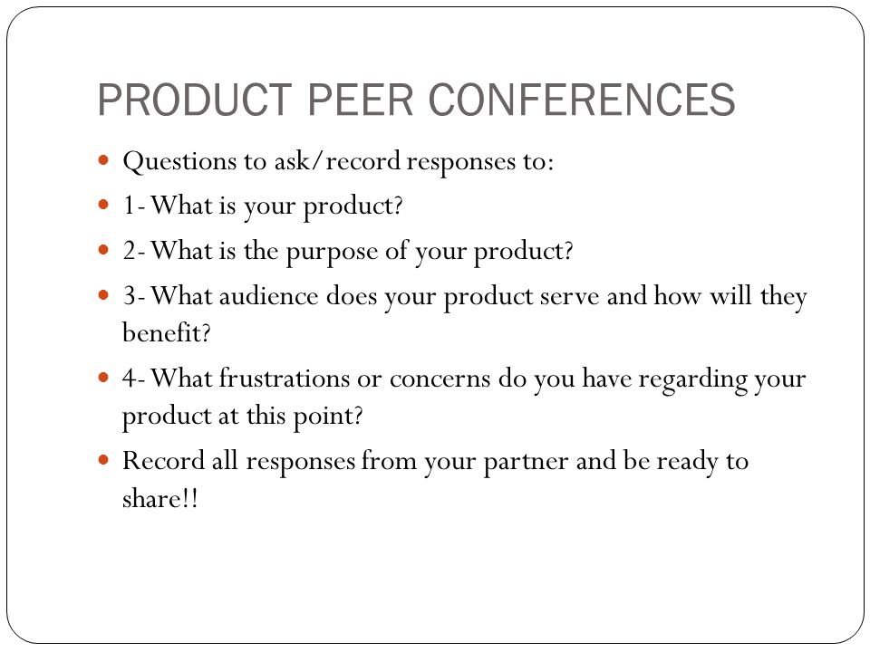 PRODUCT PEER CONFERENCES Questions to ask/record responses to: 1- What is your product? 2- What is the purpose of your product? 3- What audience does