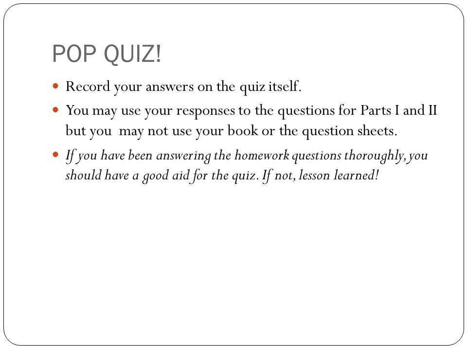 POP QUIZ! Record your answers on the quiz itself. You may use your responses to the questions for Parts I and II but you may not use your book or the