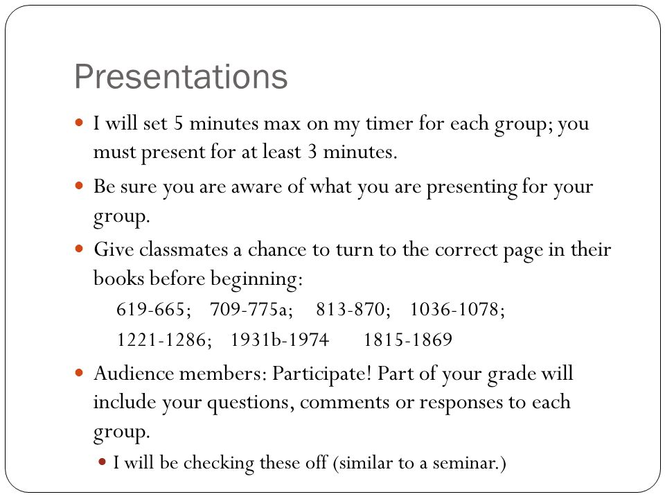 Presentations I will set 5 minutes max on my timer for each group; you must present for at least 3 minutes. Be sure you are aware of what you are pres