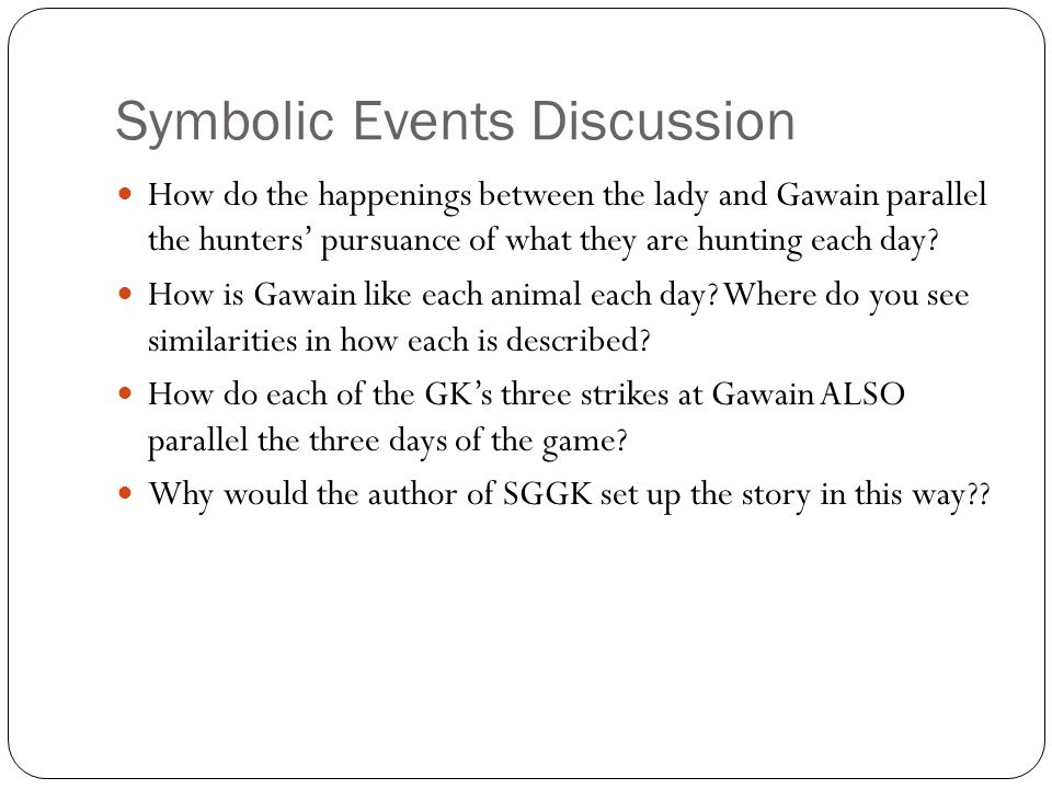 Symbolic Events Discussion How do the happenings between the lady and Gawain parallel the hunters' pursuance of what they are hunting each day? How is