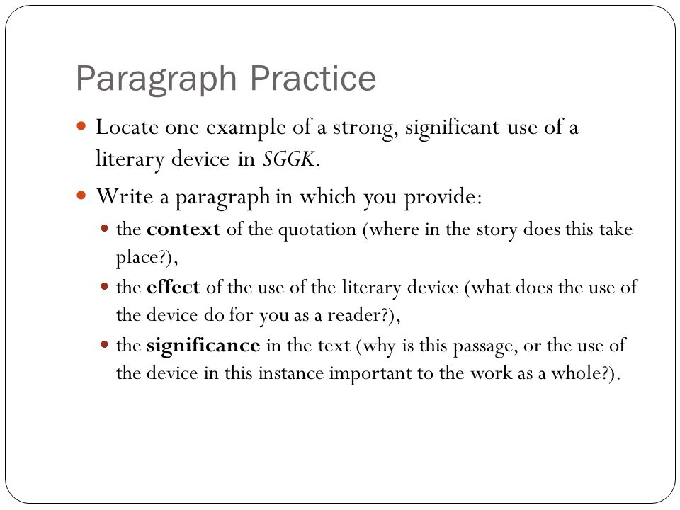 Paragraph Practice Locate one example of a strong, significant use of a literary device in SGGK. Write a paragraph in which you provide: the context o