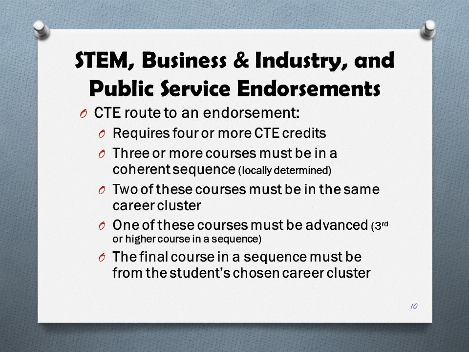 STEM, Business & Industry, and Public Service Endorsements O CTE route to an endorsement: O Requires four or more CTE credits O Three or more courses