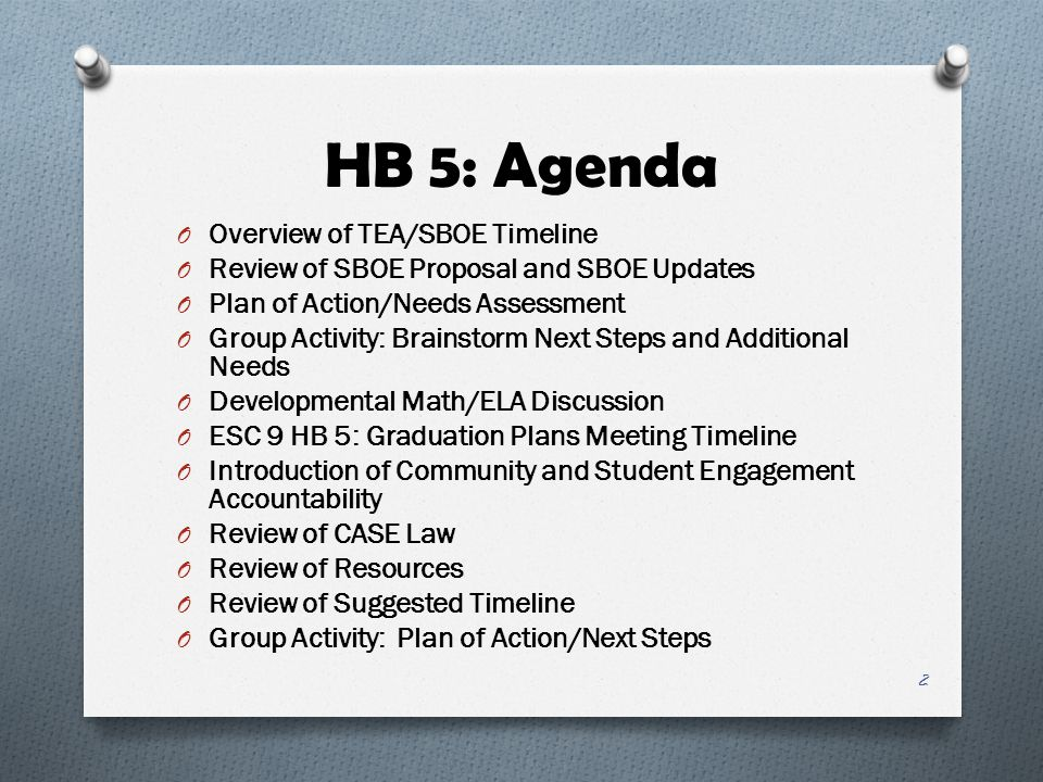 HB 5: Agenda O Overview of TEA/SBOE Timeline O Review of SBOE Proposal and SBOE Updates O Plan of Action/Needs Assessment O Group Activity: Brainstorm Next Steps and Additional Needs O Developmental Math/ELA Discussion O ESC 9 HB 5: Graduation Plans Meeting Timeline O Introduction of Community and Student Engagement Accountability O Review of CASE Law O Review of Resources O Review of Suggested Timeline O Group Activity: Plan of Action/Next Steps 2