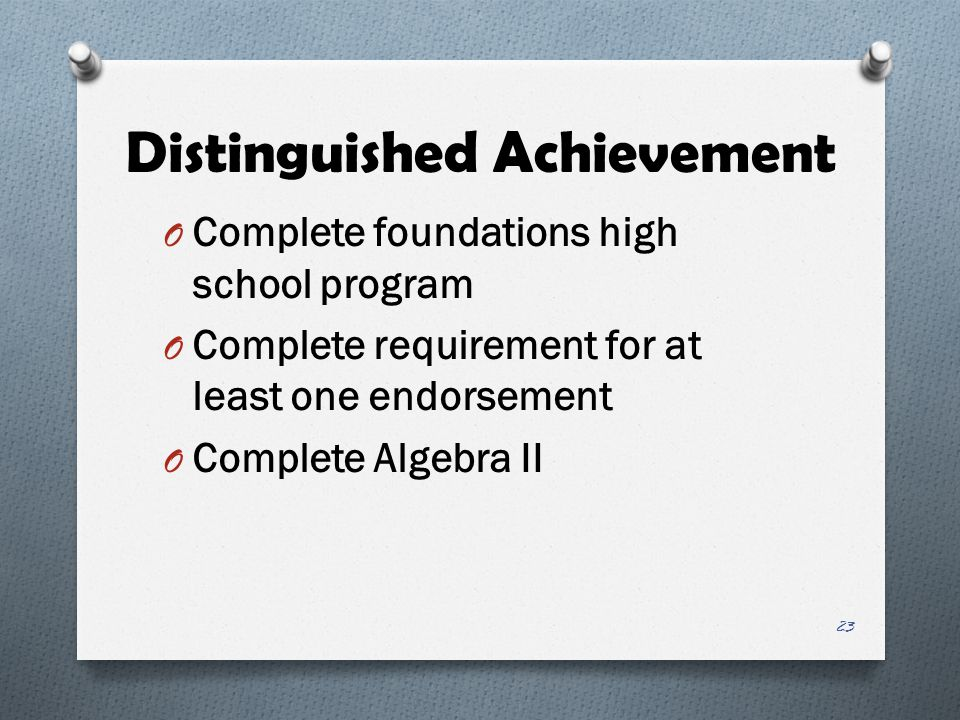 Distinguished Achievement O Complete foundations high school program O Complete requirement for at least one endorsement O Complete Algebra II 23