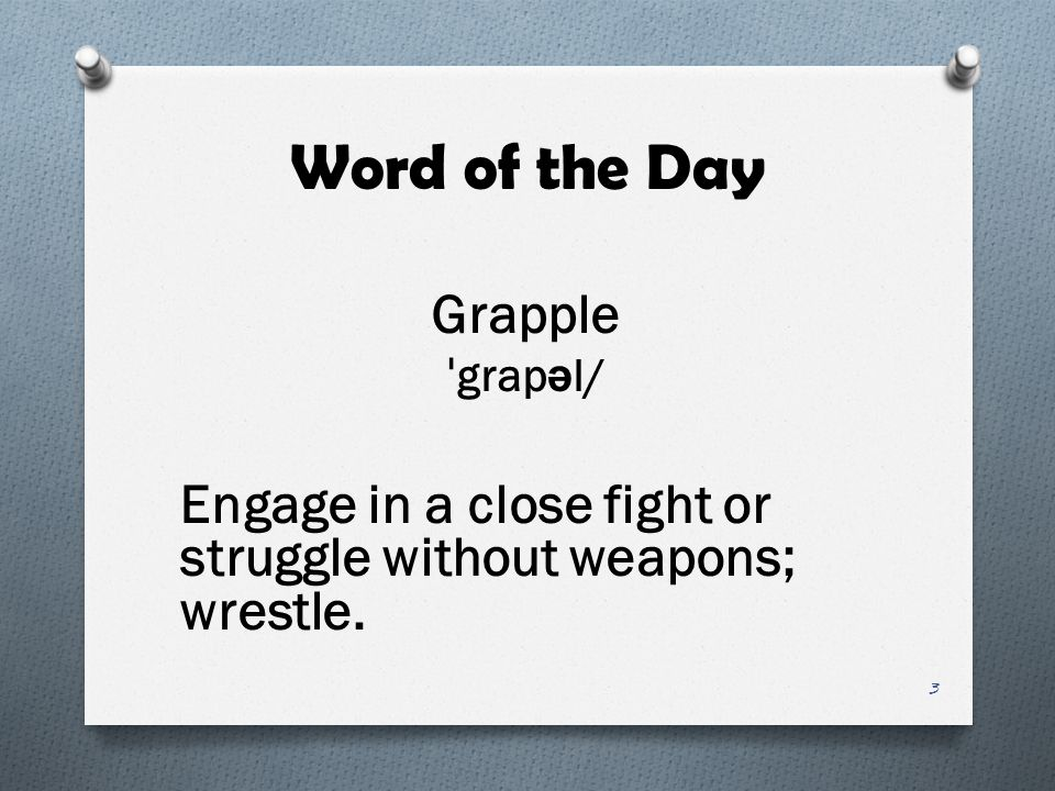 Word of the Day Grapple ˈ grap ə l/ Engage in a close fight or struggle without weapons; wrestle. 3