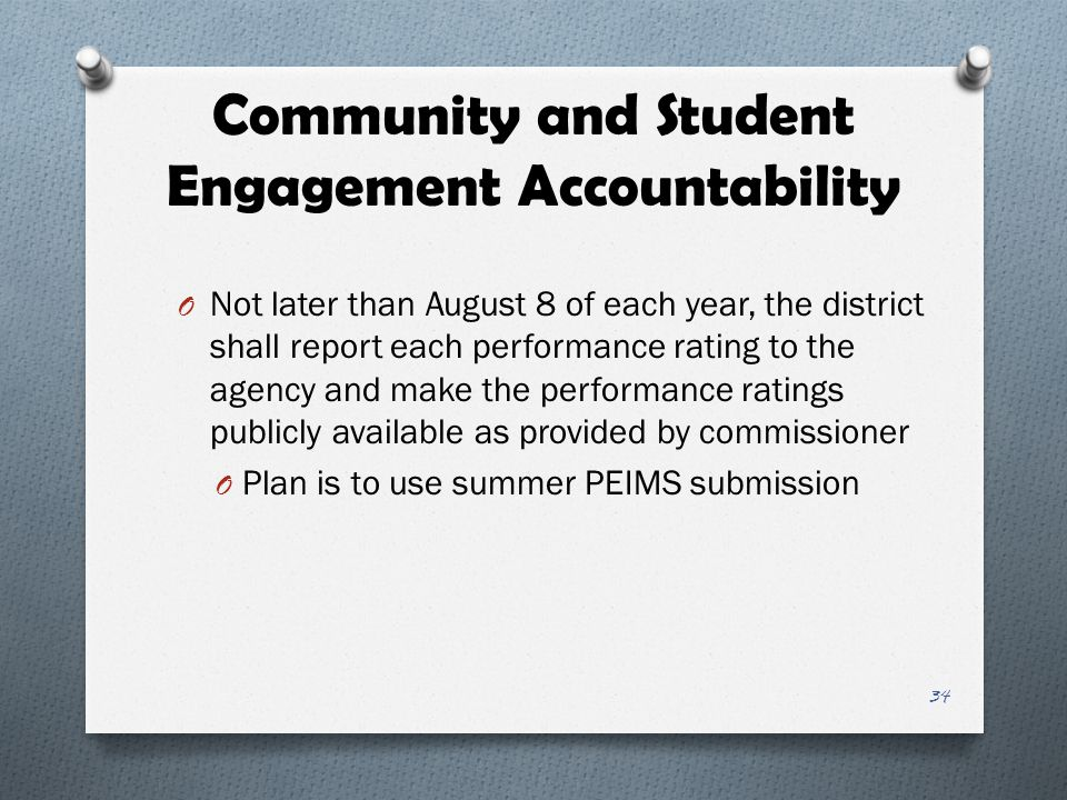 Community and Student Engagement Accountability O Not later than August 8 of each year, the district shall report each performance rating to the agency and make the performance ratings publicly available as provided by commissioner O Plan is to use summer PEIMS submission 34