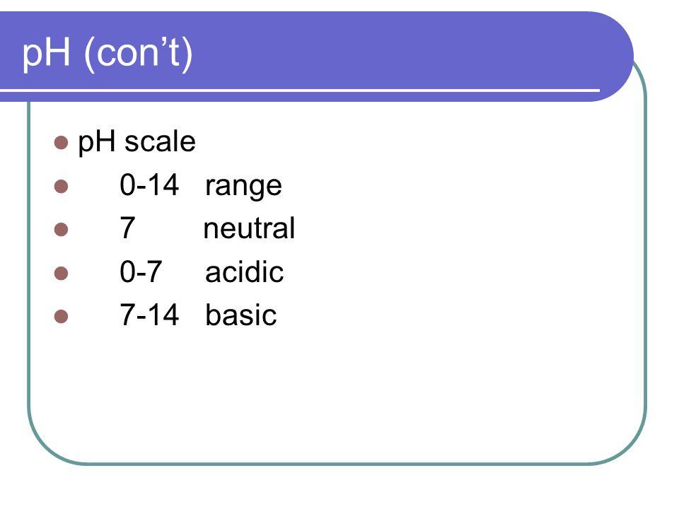 pH (con't) pH scale 0-14 range 7 neutral 0-7 acidic 7-14 basic