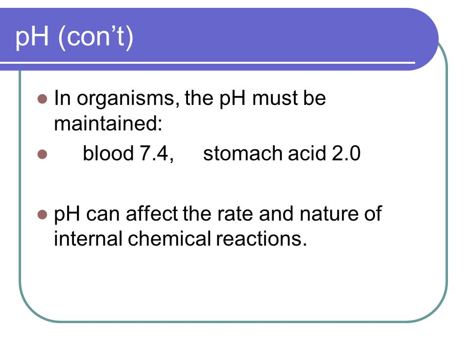 pH (con't) In organisms, the pH must be maintained: blood 7.4, stomach acid 2.0 pH can affect the rate and nature of internal chemical reactions.