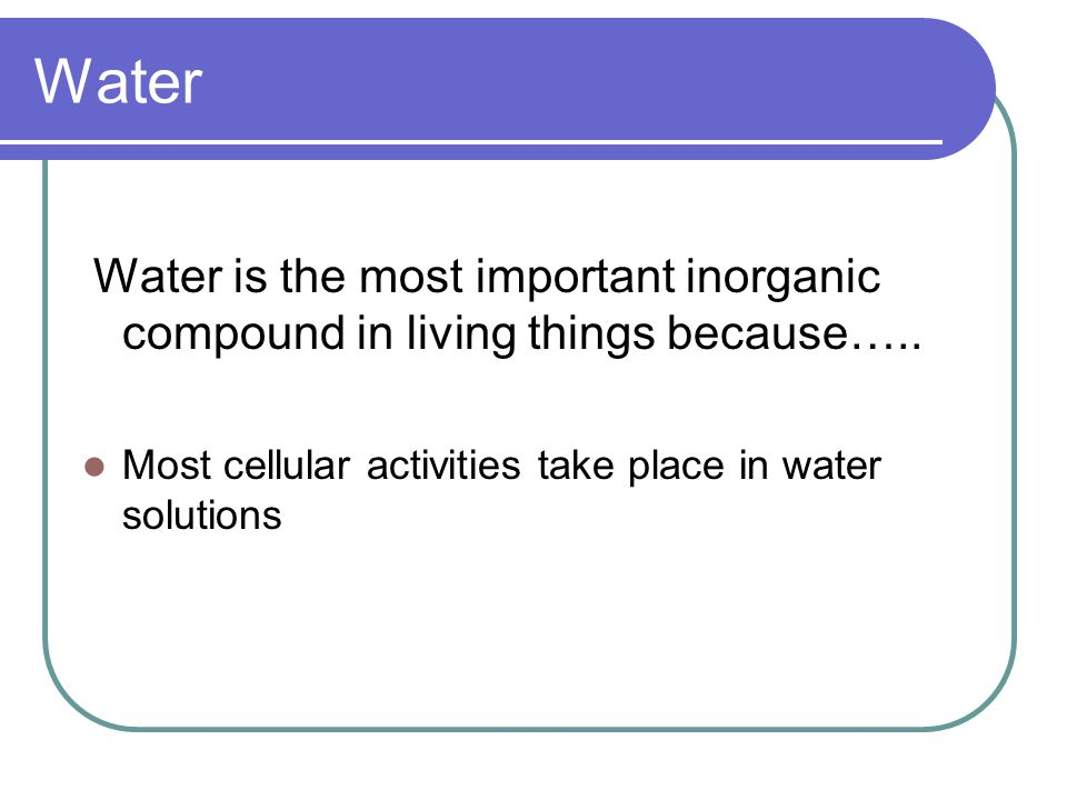 Water Water is the most important inorganic compound in living things because…..