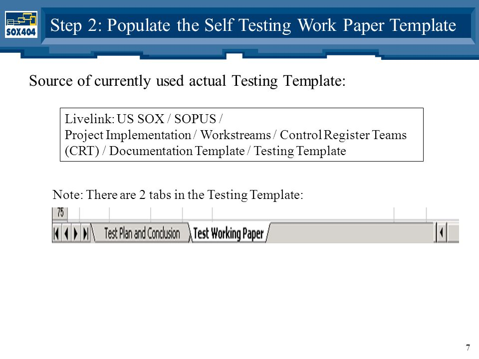 7 Step 2: Populate the Self Testing Work Paper Template Source of currently used actual Testing Template: Livelink: US SOX / SOPUS / Project Implementation / Workstreams / Control Register Teams (CRT) / Documentation Template / Testing Template Note: There are 2 tabs in the Testing Template: