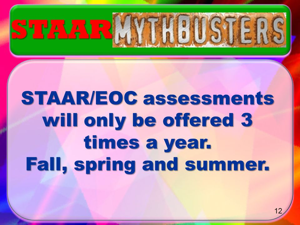 MYTH or TRUTH? MYTH or TRUTH? STAAR/EOC assessments may be given anytime a student completes a course. STAAR 11