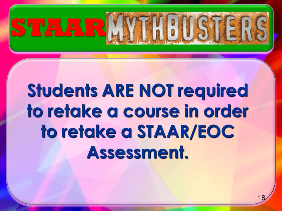 Myth or Truth? Myth or Truth? A Student is required to retake a course if they do not meet minimum standard on a STAAR/ EOC assessment. STAAR 17