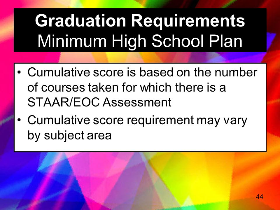 Graduation Requirements Recommended High School Plan 12 STAAR/EOC Assessments Meet the cumulative score requirement in each of the 4 core content area