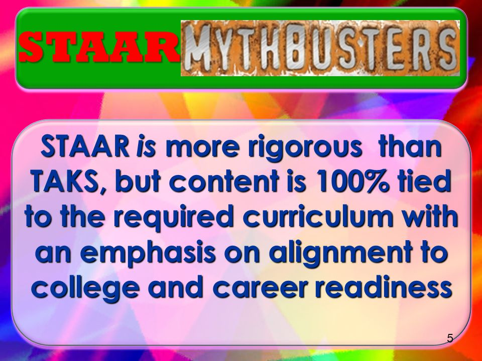 STAAR is more rigorous than TAKS, but content is 100% tied to the required curriculum with an emphasis on alignment to college and career readiness STAAR 5
