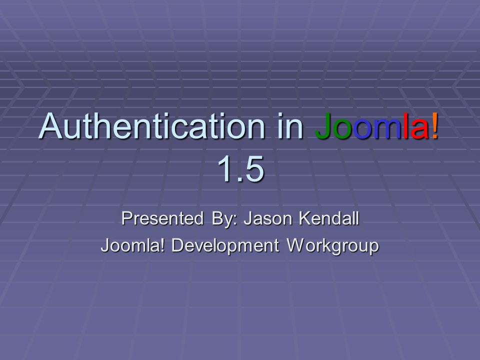 Authentication in Joomla! 1.5 Presented By: Jason Kendall Joomla! Development Workgroup