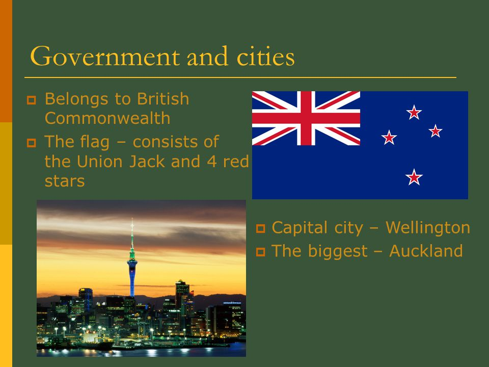 Government and cities  Belongs to British Commonwealth  The flag – consists of the Union Jack and 4 red stars  Capital city – Wellington  The biggest – Auckland