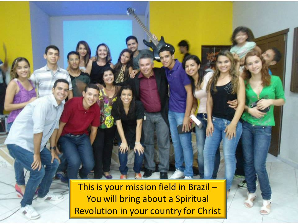 This is your mission field in Brazil – You will bring about a Spiritual Revolution in your country for Christ