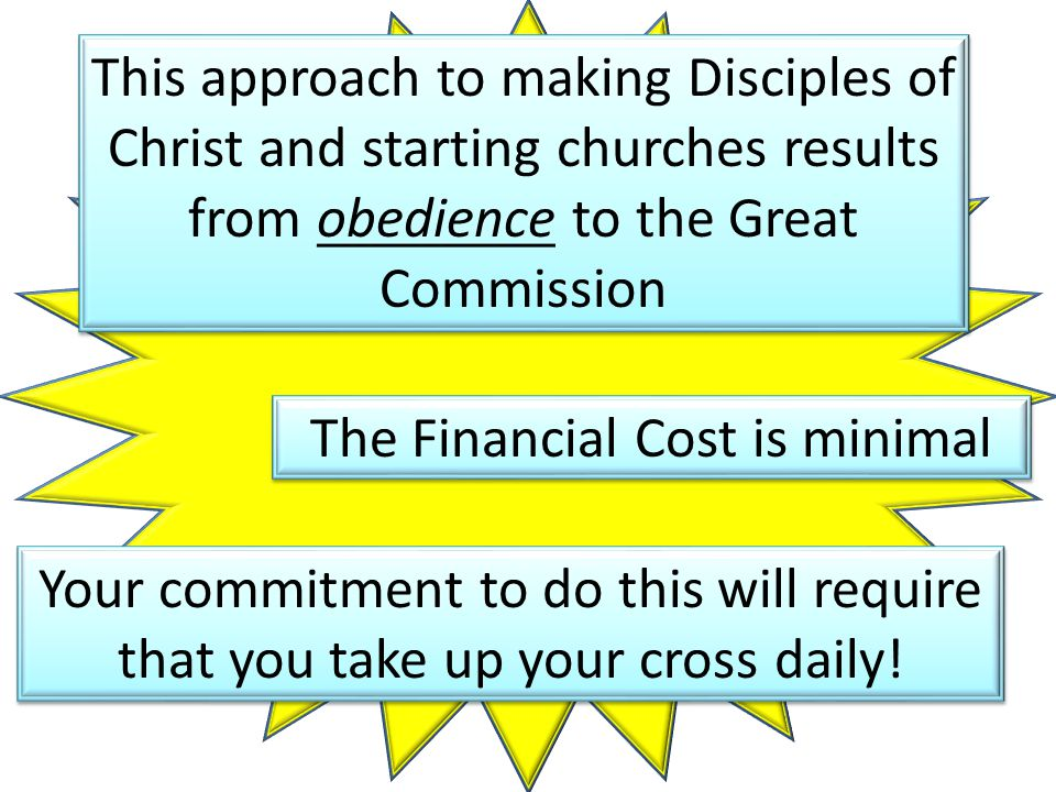 This approach to making Disciples of Christ and starting churches results from obedience to the Great Commission The Financial Cost is minimal Your commitment to do this will require that you take up your cross daily!