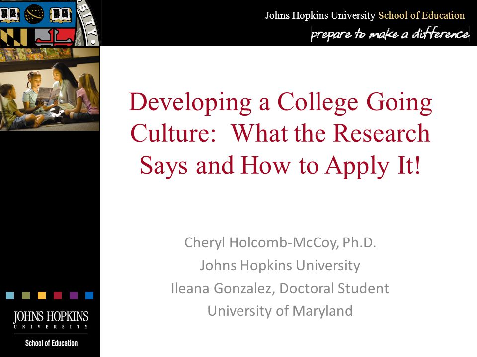 Johns Hopkins University School of Education Developing a College Going Culture: What the Research Says and How to Apply It! Cheryl Holcomb-McCoy, Ph.
