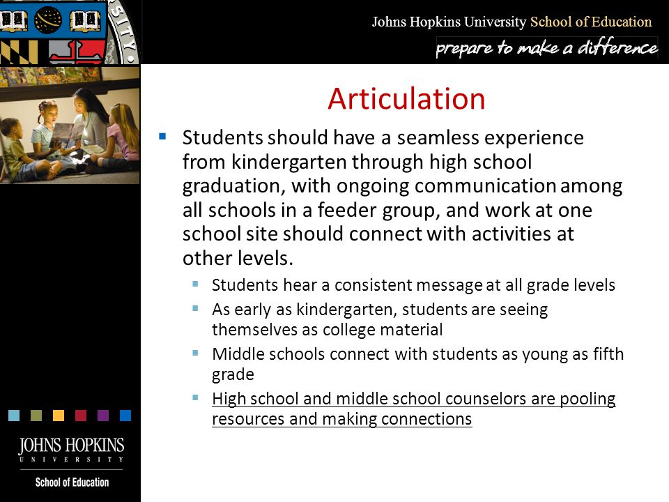 Johns Hopkins University School of Education Articulation  Students should have a seamless experience from kindergarten through high school graduatio