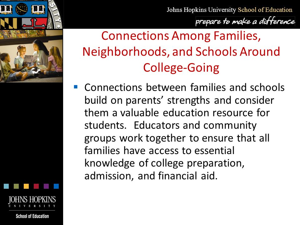 Johns Hopkins University School of Education Connections Among Families, Neighborhoods, and Schools Around College-Going  Connections between familie