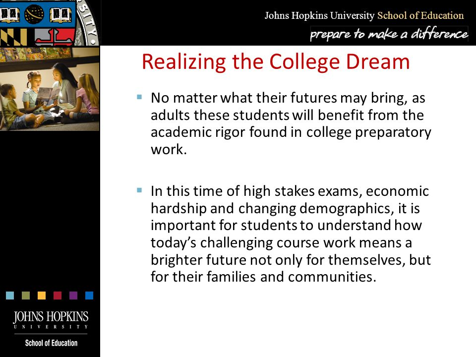 Johns Hopkins University School of Education Realizing the College Dream  No matter what their futures may bring, as adults these students will benef