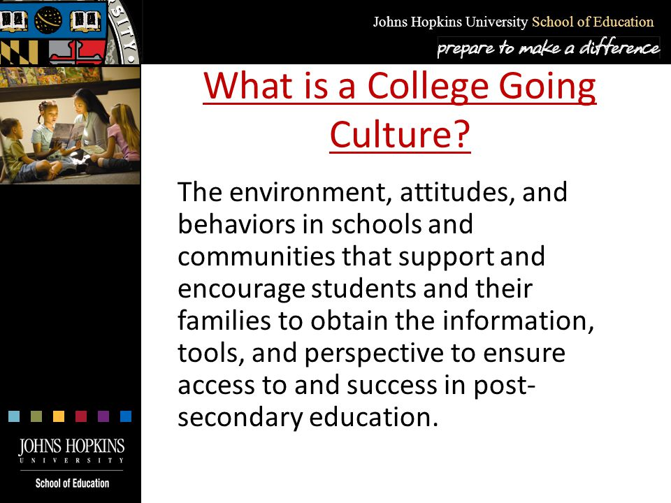 Johns Hopkins University School of Education UC Accord's Research on Increasing College Access  Leading Indicators of Increasing College Access: 1.Safe and Adequate School Facilities 2.A College-Going School Culture 3.Rigorous Academic Curriculum 4.Qualified Teachers 5.Intensive Academic and Social Supports 6.Opportunities to Develop a Multicultural College Going Identity 7.Family-Neighborhood-School Connections