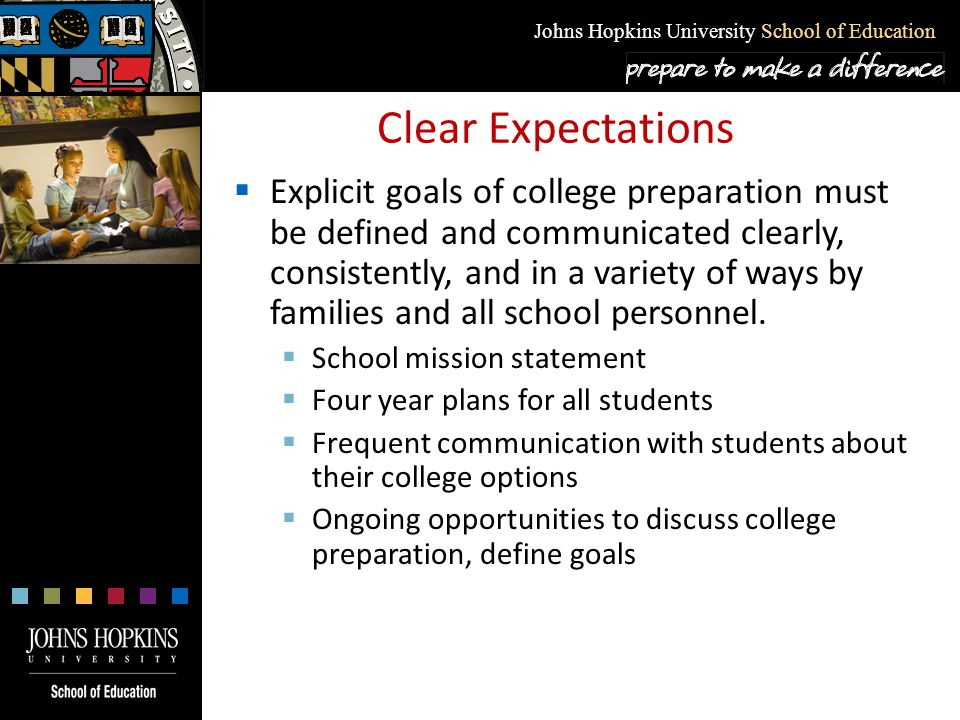 Johns Hopkins University School of Education Clear Expectations  Explicit goals of college preparation must be defined and communicated clearly, cons