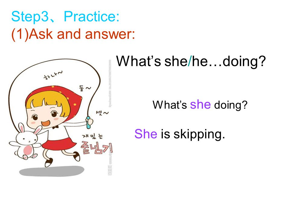 What's she/he…doing What's she doing She is skipping. Step3 、 Practice: (1)Ask and answer: