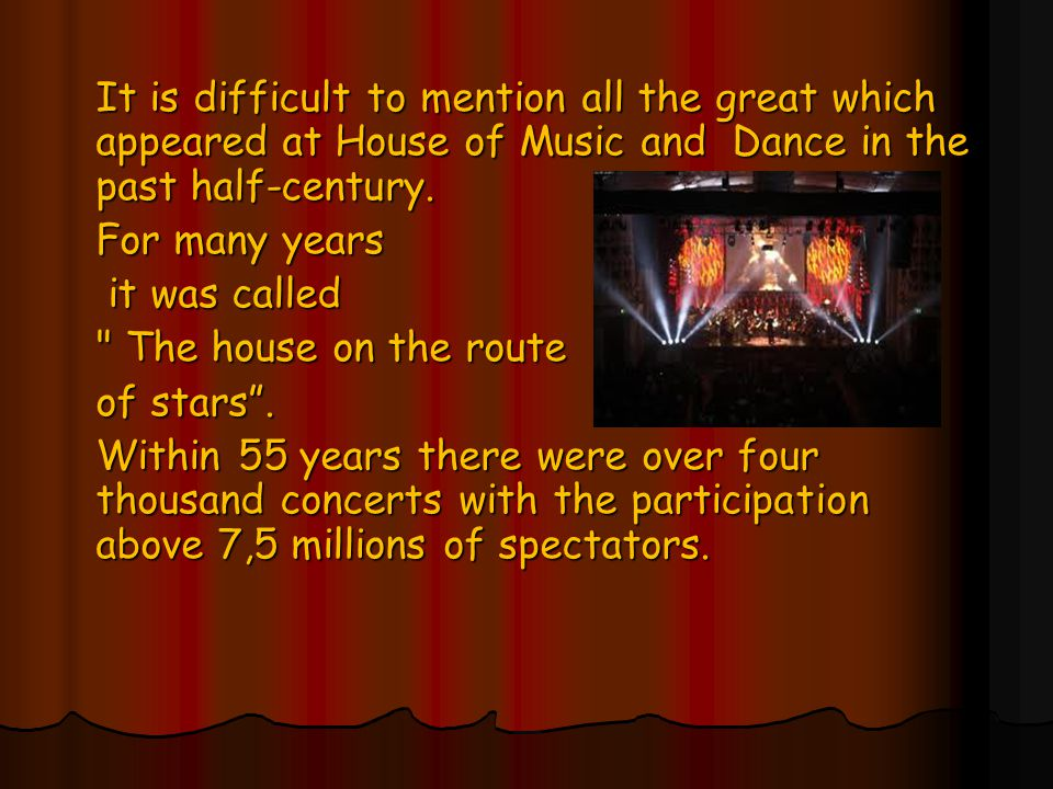 It is difficult to mention all the great which appeared at House of Music and Dance in the past half-century.