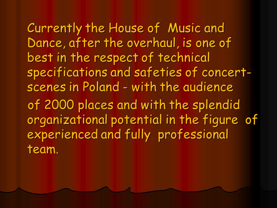 Currently the House of Music and Dance, after the overhaul, is one of best in the respect of technical specifications and safeties of concert- scenes in Poland - with the audience of 2000 places and with the splendid organizational potential in the figure of experienced and fully professional team.