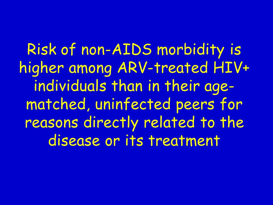Risk of non-AIDS morbidity is higher among ARV-treated HIV+ individuals than in their age- matched, uninfected peers for reasons directly related to t