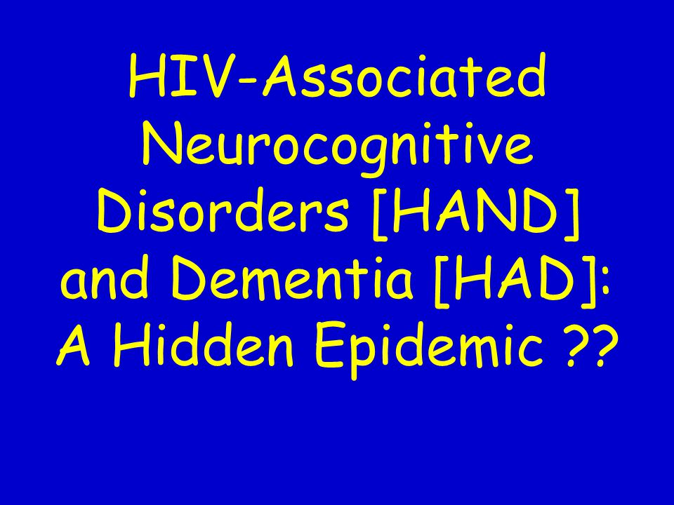 HIV-Associated Neurocognitive Disorders [HAND] and Dementia [HAD]: A Hidden Epidemic ??